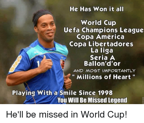 seria a: He Has Won it all  World Cup  Uefa Champions League  Copa America  Copa Libertadores  La liga  Seria A  Ballon d'or  AND MOST IMPORTANTLY  Millions of Heart  Playing With a Smile Since 1998  You Will Be Missed Legend He'll be missed in World Cup!