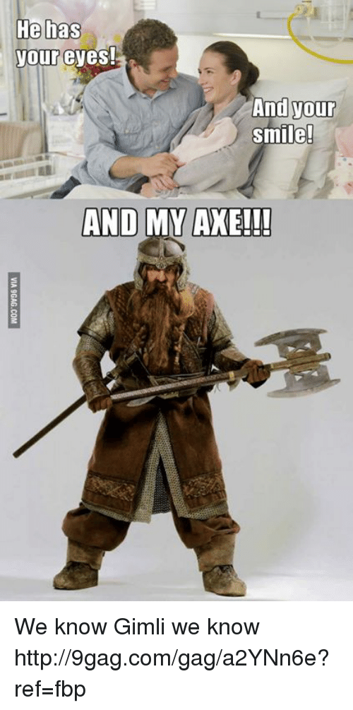 Dank, 🤖, and Axe: He has  your eyes!  And your  smile!  AND MY AXE!!! We know Gimli we know http://9gag.com/gag/a2YNn6e?ref=fbp