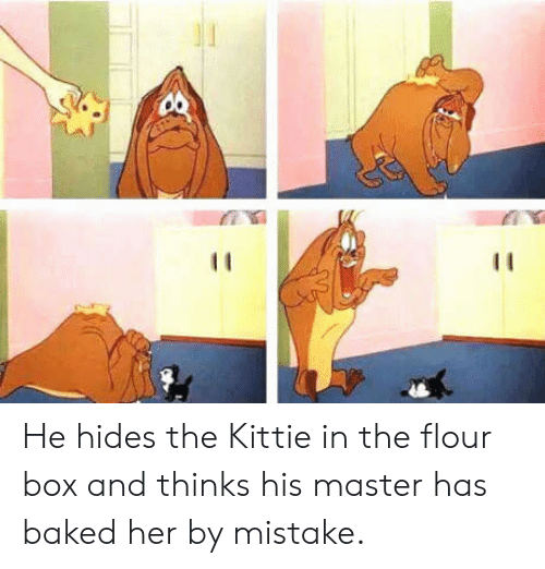 By Mistake: He hides the Kittie in the flour box and thinks his master has baked her by mistake.