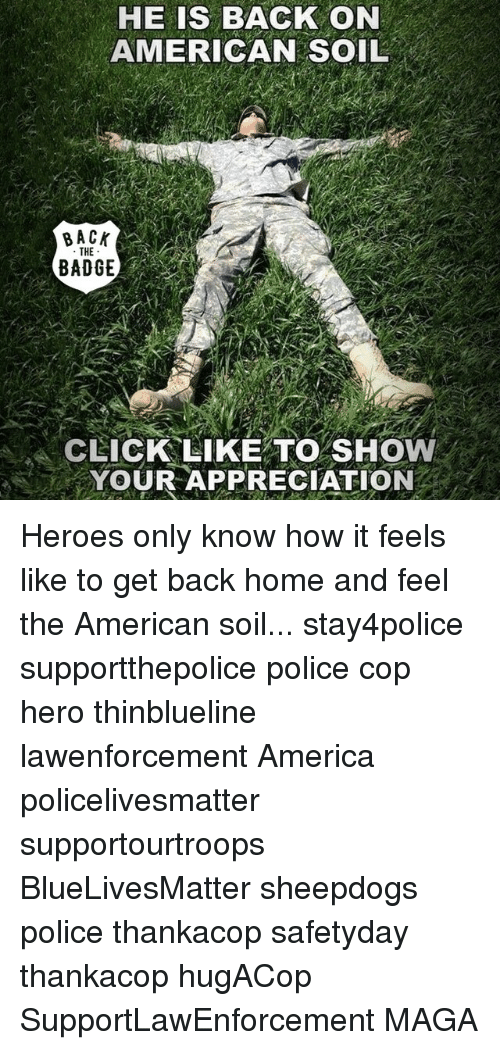 Sheepdog Police: HE IS BACK ON  AMERICAN SOIL  BACK  THE  BADGE  CLICK LIKE TO SHOW  YOUR APPRECIATION Heroes only know how it feels like to get back home and feel the American soil... stay4police supportthepolice police cop hero thinblueline lawenforcement America policelivesmatter supportourtroops BlueLivesMatter sheepdogs police thankacop safetyday thankacop hugACop SupportLawEnforcement MAGA