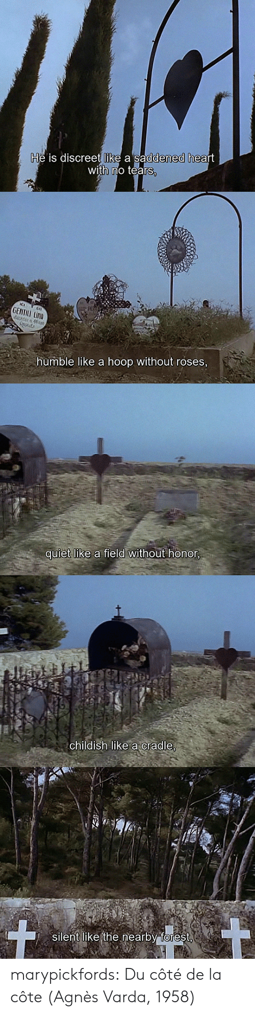 Tumblr, Blog, and Heart: He is discreet like a saddened heart  with no tears,   GENTILL LINA  drde 40ta  humble like a hoop without roses,   quiet like a field without honor,   childish like acradle,   silent like the nearby forest marypickfords: Du côté de la côte (Agnès Varda, 1958)