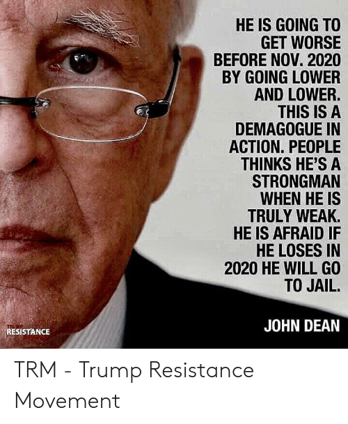 resistance: HE IS GOING TO  GET WORSE  BEFORE NOV. 2020  BY GOING LOWER  AND LOWER.  THIS IS A  DEMAGOGUE IN  ACTION. PEOPLE  THINKS HE'S A  STRONGMAN  WHEN HE IS  TRULY WEAK  HE IS AFRAID IF  HE LOSES IN  2020 HE WILL GO  TO JAIL.  JOHN DEAN  RESISTANCE TRM - Trump Resistance Movement