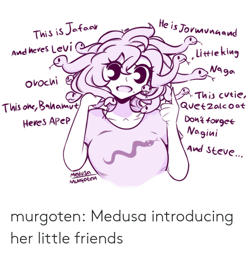 Introducing: He is Jormunaand  This is Jafaar  And heres Levi  littieking  Na ga  ovochi  This cutie,  Quetzalcoat  Dont fovgee  Nagini  This one, Bahamut  Heves Apep  And Steve...  Medusa  MuVGoten murgoten:  Medusa introducing her little friends