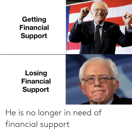 Financial: He is no longer in need of financial support