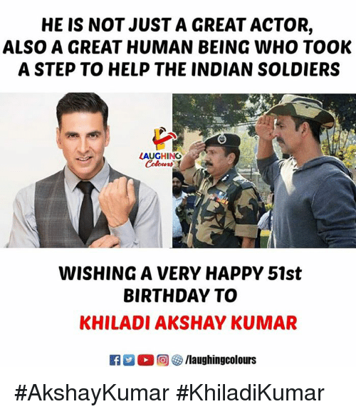 Kumar: HE IS NOT JUST A GREAT ACTOR,  ALSO A GREAT HUMAN BEING WHO TOOK  A STEP TO HELP THE INDIAN SOLDIERS  LAUGHING  WISHING A VERY HAPPY 51st  BIRTHDAY TO  KHILADI AKSHAY KUMAR #AkshayKumar #KhiladiKumar