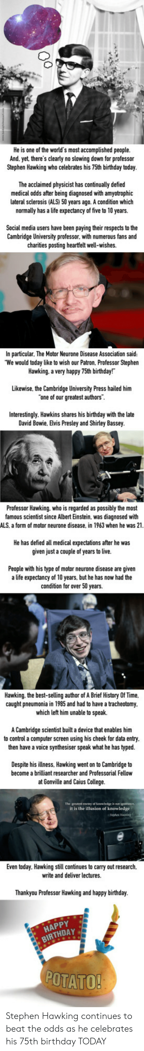 Albert Einstein, Birthday, and College: He is one of the world's most accomplished people.  And. yet there's clearly no slowing down for professor  Stephen Hawking who celebrates his 75th birthday today  The acclaimed physicist has continually defied  medical odds after being diagnosed with amyotrophic  lateral sclerosis (ALS) 50 years ago. A condition which  normally has a life expectancy of five to 10 years.  Social media users have been paying their respects to the  Cambridge University professor. with numerous fans and  charities posting heartfelt well-wishes.  In particular, The Motor Neurone Disease Association said:  We would today like to wish our Patron, Professor Stephen  Hawking. a very happy 75th birthday!  Likewise, the Cambridge University Press hailed him  one of our greatest authors  Interestingly. Hawkins shares late  David Bowie, Elvis Presley and Shirley Bassey  his birthday with the  Professor Hawking. who is regarded as possibly the most  famous scientist since Albert Einstein, was diagnosed with  ALS, a form of motor neurone disease, in 1963 when he was 21  He has defied all medical expectations after he was  given just a couple of years to live.  s now had the  People with his type of motor neurone disease are given  a life expectancy of 10 years, but he has now had the  condition for over 50 years.  Hawking. the best-selling author of A Brief History Of Time.  caught pneumonia in 1985 and had to have a tracheotomy  which left him unable to speak.  A Cambridge scientist built a device that enables him  to control a computer screen using his cheek for data entry  then have a voice synthesiser speak what he has typed.  Despite his illness, Hawking went on to Cambridge to  become a brilliant researcher and Professorial Fellow  at Gonville and Caius College.  it is the illusion of knowledge  Even today. Hawking still continues to carry out research,  write and deliver lectures.  Thankyou Professor Hawking  and happy birthday.  HAPPY  BIRTHDAY  POTATO Stephen Hawking continues to beat the odds as he celebrates his 75th birthday TODAY