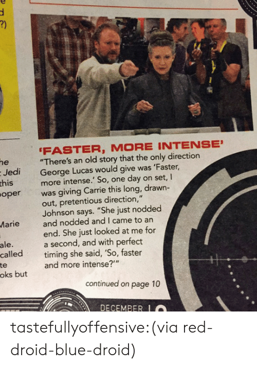 """droid: he  Jedi  this  oper  FASTER, MORE INTENSE  """"There's an old story that the only direction  George Lucas would give was 'Faster,  more intense.' So, one day on set, I  was giving Carrie this long, drawn-  out, pretentious direction,""""  Johnson says. """"She just nodded  Marieand nodded and I came to arn  end. She just looked at me for  a second, and with perfect  ale.  called timing she said, So, faster  te  oks but  and more intense?""""  continued on page 10  DECEMBER tastefullyoffensive:(via red-droid-blue-droid)"""