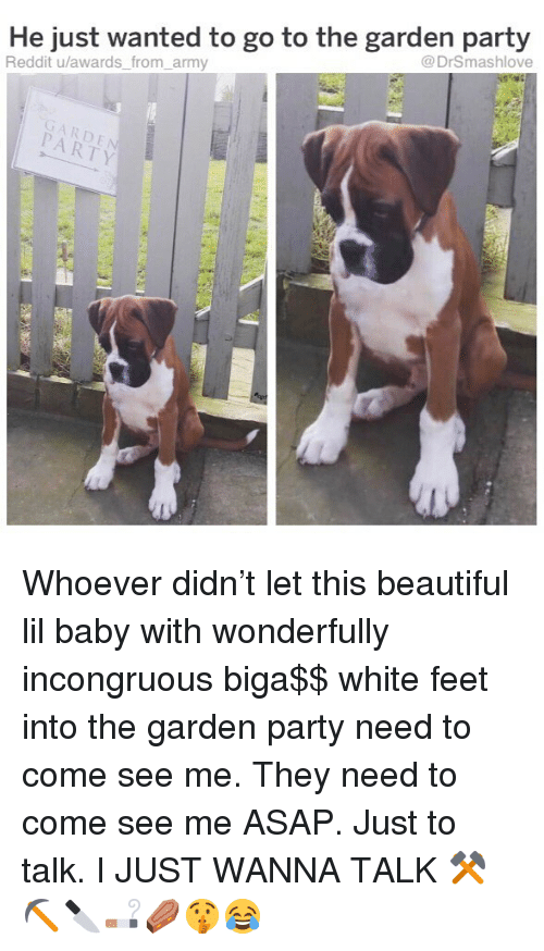 Lil Baby: He just wanted to go to the garden party  Reddit u/awards_ from_army  @DrSmashlove  GARDE  PARTY Whoever didn't let this beautiful lil baby with wonderfully incongruous biga$$ white feet into the garden party need to come see me. They need to come see me ASAP. Just to talk. I JUST WANNA TALK ⚒⛏🔪🚬⚰️🤫😂