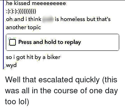Homeless, Lol, and Wyd: he kissed meeeeeeee  oh and i thinkis homeless but that's  another topic  Press and hold to replay  SO i got hit by a biker  wyd