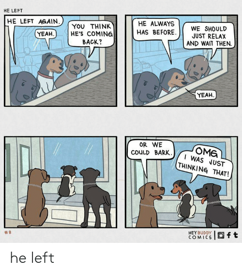 Omg I: HE LEFT  HE LEFT AGAIN  HE ALWAYS  YOU THINK  HE'S COMING  BACK?  WE SHOULD  JUST RELAX  AND WAIT THEN  HAS BEFORE  YEAH  YEAH  OR WE  OMG  I WAS JUST  THINKING THAT!  COULD BARK.  HEY BUDDY  COMICS  Oft  he left