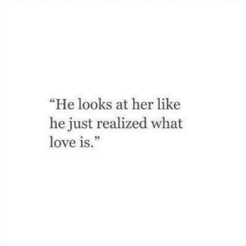"""Just Realized: """"He looks at her like  he just realized what  love is."""""""
