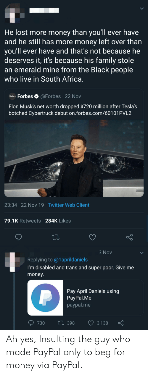The Black People: He lost more money than you'll ever have  and he still has more money left over than  you'll ever have and that's not because he  deserves it, it's because his family stole  an emerald mine from the Black people  who live in South Africa.  O @Forbes · 22 Nov  Forbes Forbes  Elon Musk's net worth dropped $720 million after Tesla's  botched Cybertruck debut on.forbes.com/60101PVL2  23:34 · 22 Nov 19 · Twitter Web Client  79.1K Retweets 284K Likes  3 Nov  Replying to @1aprildaniels  I'm disabled and trans and super poor. Give me  money.  Pay April Daniels using  PayPal.Me  paypal.me  27 398  3,138  730 Ah yes, Insulting the guy who made PayPal only to beg for money via PayPal.