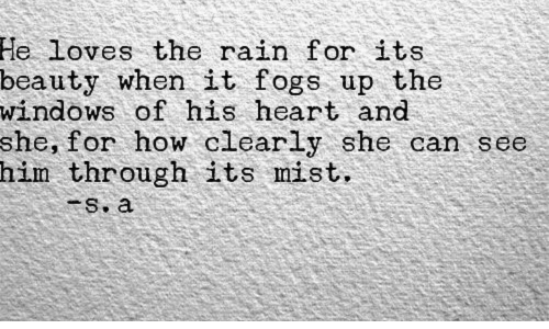 His Heart: He  loves the rain for its  beauty when it fogs up the  windows of his heart and  she, for how clearly she can see  him through its mist  s. a
