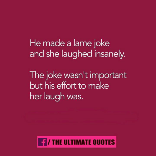 Memes, Jokes, and Quotes: He made a lame joke  and she laughed insanely  The joke wasn't important  but his effort to make  her laugh was.  f/THE ULTIMATE QUOTES