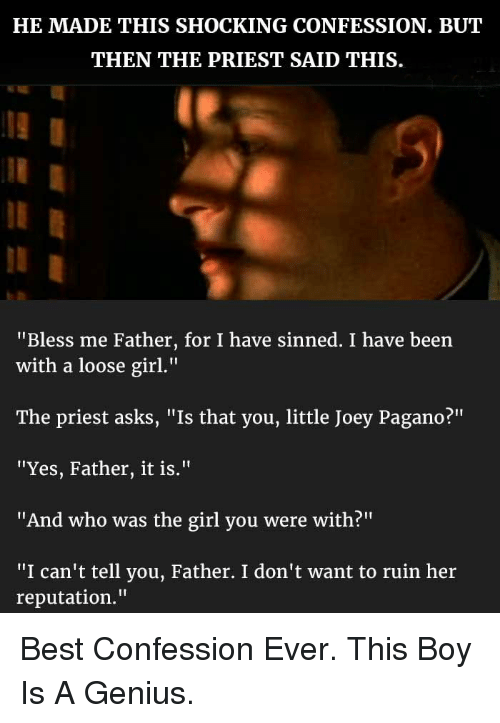 """Bless Me: HE MADE THIS SHOCKING CONFESSION. BUT  THEN THE PRIEST SAID THIS  """"Bless me Father, for I have sinned. I have been  with a loose girl.""""  The priest asks, """"Is that you, little Joey Pagano?""""  """"'Yes, Father, it is.""""  """"And who was the girl you were with?""""  """"I can't tell you, Father. I don't want to ruin her  reputation."""" <p>Best Confession Ever. This Boy Is A Genius.</p>"""
