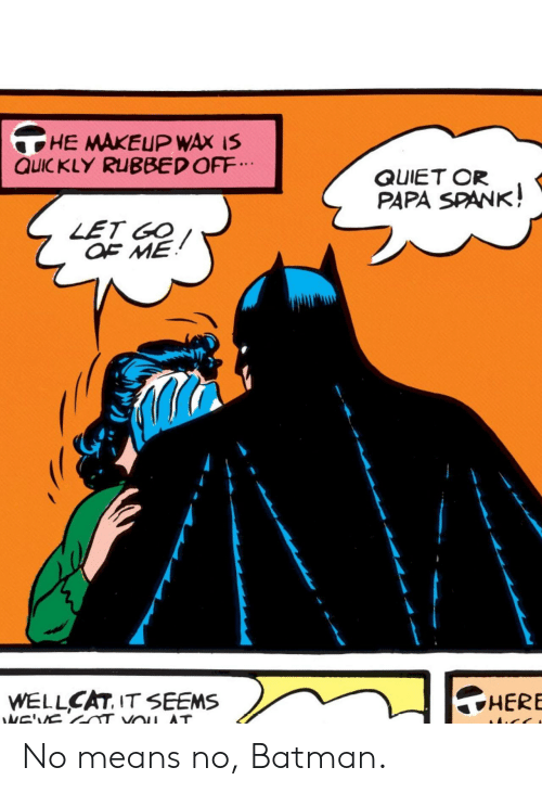 Batman, Makeup, and Quiet: HE MAKEUP WAX IS  QUIC KLY RUBBED OFF  QUIET OR  PAPA SPANK!  LET GO  OF ME  HERE  WELLCAT, IT SEEMS  NE'VS  VOu AT No means no, Batman.