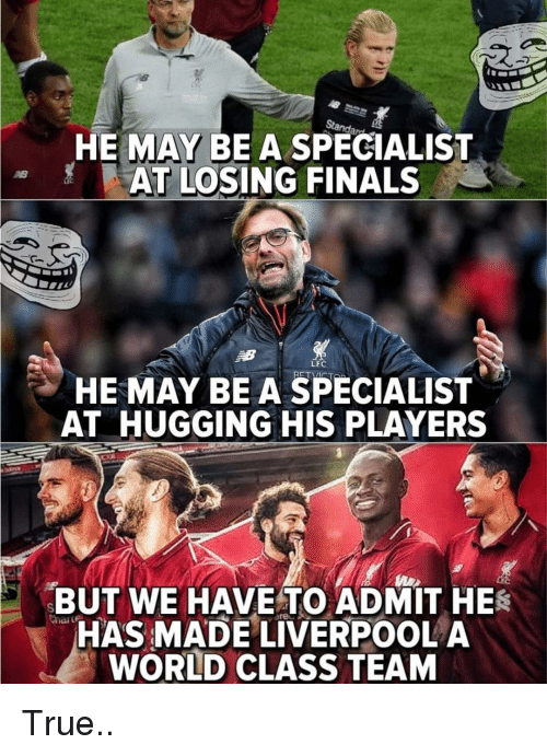 Finals, Memes, and True: HE MAY BE A SPECIALIST  AT LOSING FINALS  LFC  HE MAY BEA SPECIALIST  AT HUGGING HIS PLAYERS  BUT WE HAVETO ADMIT HES  HAS MADE LIVERPOOL A  WORLD CLASS TEAM True..