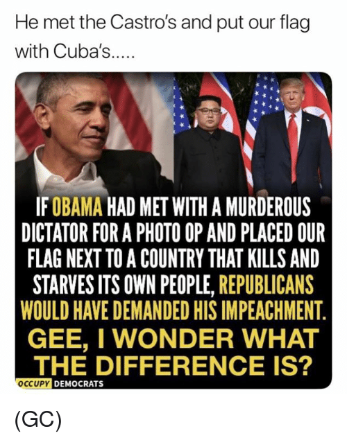 impeachment: He met the Castro's and put our flag  with Cuba's...  IFOBAMA HAD MET WITH A MURDEROUS  DICTATOR FOR A PHOTO OP AND PLACED OUR  FLAG NEXT TO A COUNTRY THAT KILLS AND  STARVES ITS OWN PEOPLE, REPUBLICANS  WOULD HAVE DEMANDED HIS IMPEACHMENT  GEE, I WONDER WHAT  THE DIFFERENCE IS?  OCCUPY  DEMOCRATS (GC)