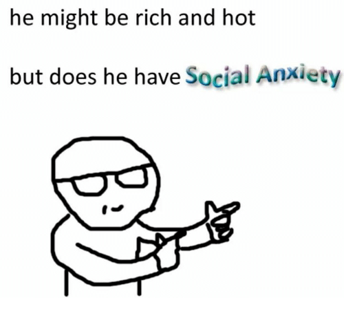 Being rich: he might be rich and hot  but does he have Social Anxiety