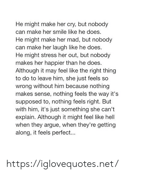 Arguing, Smile, and Mad: He might make her cry, but nobody  can make her smile like he does  He might make her mad, but nobody  can make her laugh like he does.  He might stress her out, but nobody  makes her happier than he does  Although it may feel like the right thingg  to do to leave him, she just feels so  wrong without him because nothing  makes sense, nothing feels the way it's  supposed to, nothing feels right. But  with him, it's just something she can't  explain. Although it might feel like hell  when they argue, when they're getting  along, it feels perfec... https://iglovequotes.net/
