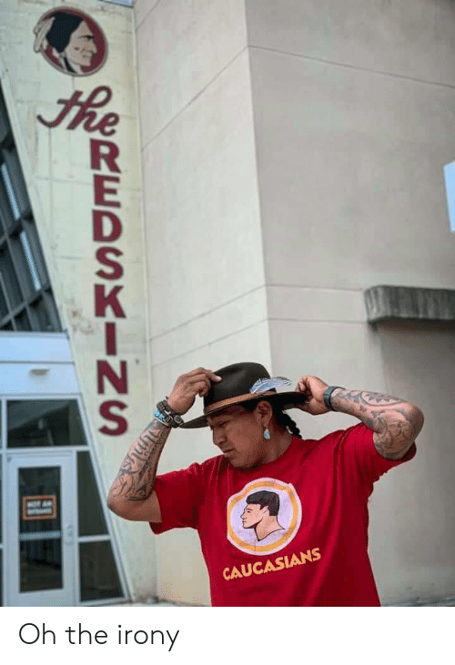 Irony: he  MO A  CAUCASIANS  REDSKINS Oh the irony