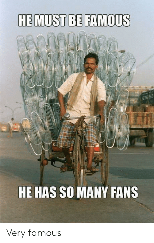 Being Famous: HE MUST BE FAMOUS  HE HAS SO MANY FANS Very famous