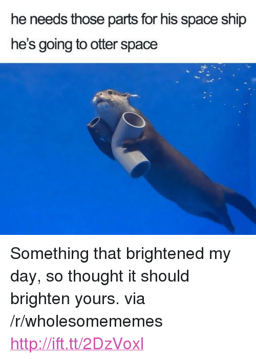 """Brightened: he needs those parts for his space ship  he's going to otter space <p>Something that brightened my day, so thought it should brighten yours. via /r/wholesomememes <a href=""""http://ift.tt/2DzVoxl"""">http://ift.tt/2DzVoxl</a></p>"""