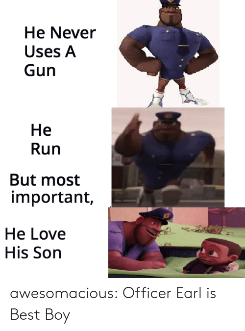 earl: He Never  Uses A  Gun  He  Run  But most  important,  He Love  His Son awesomacious:  Officer Earl is Best Boy