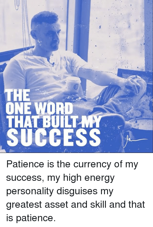High Energy: HE  ONE WORD  THAT BUILT  SUCCESS Patience is the currency of my success, my high energy personality disguises my greatest asset and skill and that is patience.