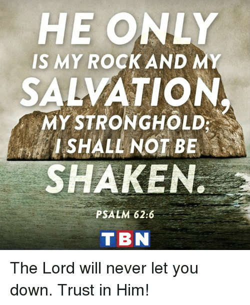 my rock: HE ONLY  IS MY ROCK AND MY  SALVATION  MY STRONGHOLD  I SHALL NOT BE  SHAKEN.  PSALM 62:6  T BN The Lord will never let you down. Trust in Him!