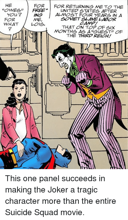 Joker, Squad, and Suicide Squad: HE  OWESFREEUNITED STATES AFTER  FOR  FOR RETURNING ME TO THE  You? |  FOR  WHATLOIS.  |  ALMOST FOUR YEARS IN A  SOVET SLAVE LABOR  CAMP!  THAT ON TOP OF SIX  MONTHS AS ANGUESTI OF  THE THIRD REICH!  ING  ME,  7 This one panel succeeds in making the Joker a tragic character more than the entire Suicide Squad movie.