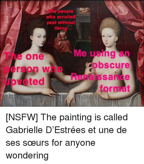 Nsfw, Reddit, and Renaissance: he people  who scrolled  past without  likin  The one  person who  upvoted  Me using an  obscure  Renaissance  format