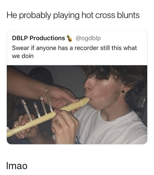 blunts: He probably playing hot cross blunts  DBLP Productions @ogdblp  Swear if anyone has a recorder still this what  we doin lmao