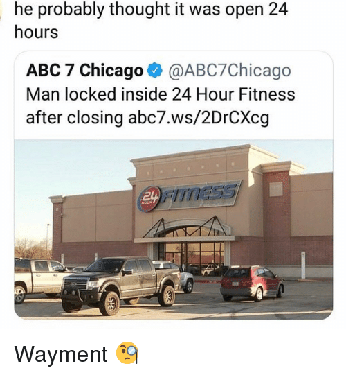 Abc, Chicago, and Memes: he probably thought it was open 24  hours  ABC 7 Chicago @ABC7Chicago  Man locked inside 24 Hour Fitness  after closing abc7.ws/2DrCXcg Wayment 🧐