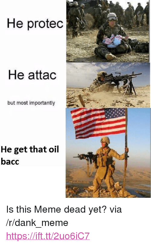 "Bacc: He protec  He attac  but most importantly  He get that oil  bacc <p>Is this Meme dead yet? via /r/dank_meme <a href=""https://ift.tt/2uo6iC7"">https://ift.tt/2uo6iC7</a></p>"