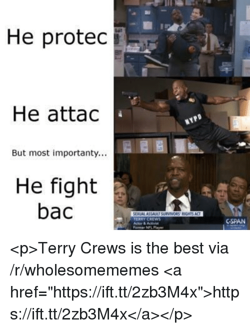 """cspan: He protec  He attac  But most importanty...  He fight  bac  ERRY CREWS  CSPAN  ormer NPL Pla <p>Terry Crews is the best via /r/wholesomememes <a href=""""https://ift.tt/2zb3M4x"""">https://ift.tt/2zb3M4x</a></p>"""