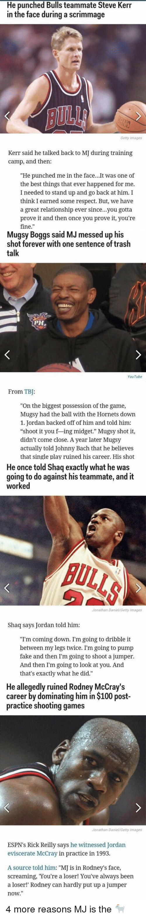 """midgets: He punched Bulls teammate Steve Kerr  in the face during a scrimmage  Getty Images  Kerr said he talked back to  MJ during training  camp, and then:  """"He punched me in the face  It was one of  the best things that ever happened for me.  I needed to stand up and go back at him. I  think I earned some respect. But, we have  a great relationship ever since...you gotta  prove it and then once you prove it, you're  fine   Mugsy said MJ essed up his  Boggs shot forever with one sentence of trash  talk  PH,  YouTube  From TB:  """"On the biggest possession of the game,  Mugsy had the ball with the Hornets down  1. Jordan backed off of him and told him:  """"shoot it you f ing midget."""" Mugsy shot it,  didn't come close. A year later Mugsy  actually told Johnny Bach that he believes  that single play ruined his career. His shot   He once told Shaq exactly what he was  going to do against his teammate, and it  worked  Jonathan Daniel/Getty Images  Shaq says Jordan told him:  """"I'm coming down. I'm going to dribble it  between my legs twice. I'm going to pump  fake and then I'm going to shoot a jumper.  And then I'm going to look at you. And  that's exactly what he did.""""   He allegedly ruined Rodney McCray's  career by dominating him in $100 post-  practice shooting games  Jonathan Daniel Getty Images  ESPN's Rick Reilly says he witnessed Jordan  eviscerate McCray in practice in 1993.  A source told him: """"MJ is in Rodney's face,  screaming, You're a loser! You've always been  a loser!"""" Rodney can hardly put up a jumper  now."""" 4 more reasons MJ is the 🐐"""