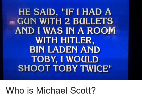 """I Would Shoot Toby Twice: HE SAID, """"IF I HAD A  GUN WITH 2 BULLETS  AND I WAS IN A ROOM  WITH HITLER  BIN LADEN AND  TOBY, I WOULD  SHOOT TOBY TWICE"""" Who is Michael Scott?"""