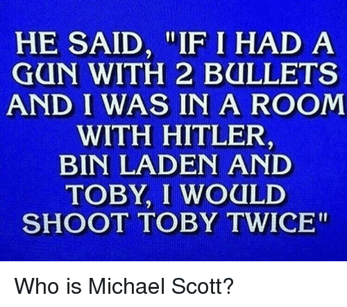"""Shoot Toby Twice: HE SAID, """"IF I HAD A  GUN WITH 2 BULLETS  AND I WAS IN A ROOM  WITH HITLER  BIN LADEN AND  TOBY, I WOULD  SHOOT TOBY TWICE"""""""