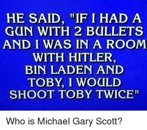 """Shoot Toby Twice: HE SAID, """"IF I HAD A  GUN WITH 2 BULLETS  AND I WAS IN A ROOM  WITH HITLER  BIN LADEN AND  TOBY, I WOULD  SHOOT TOBY TWICE"""" Who is Michael Gary Scott?"""