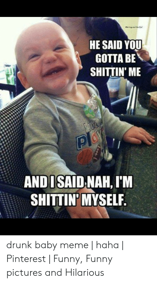 Drunk Baby Meme: HE SAID YOU  GOTTA BE  SHITTIN ME  AND I SAID NAH, I'M  SHITTIN'MYSELF drunk baby meme | haha | Pinterest | Funny, Funny pictures and Hilarious