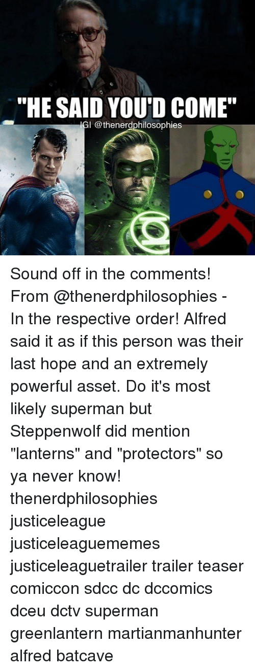 "hopeing: ""HE SALD YOU'D COME'""  IGI @thenerdphilosophies Sound off in the comments! From @thenerdphilosophies - In the respective order! Alfred said it as if this person was their last hope and an extremely powerful asset. Do it's most likely superman but Steppenwolf did mention ""lanterns"" and ""protectors"" so ya never know! thenerdphilosophies justiceleague justiceleaguememes justiceleaguetrailer trailer teaser comiccon sdcc dc dccomics dceu dctv superman greenlantern martianmanhunter alfred batcave"