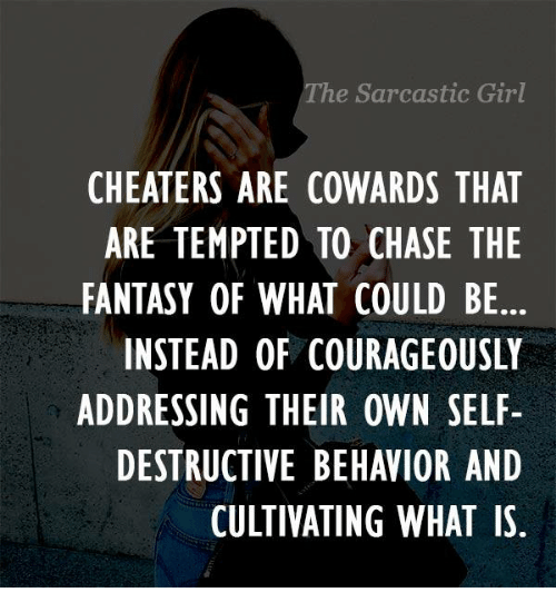 sarcastic girl: he Sarcastic Girl  CHEATERS ARE COWARDS THAT  ARE TEMPTED TO CHASE THE  FANTASY OF WHAT COULD BE  INSTEAD OF COURAGEOUSLY  ADDRESSING THEIR OWN SELF  DESTRUCTIVE BEHAVIOR AND  CULTIVATING WHAT IS.
