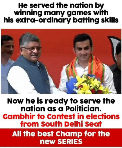 the nation: He served the nation by  winning many games with  his extra-ordinary batting skills  Now he is ready to serve the  nation as a Polifician.  Gambhir to Contest in elections  from South Delhi Seat  All the best Champ for the  new SERIES