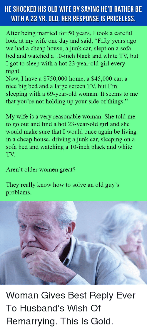 "Best Reply: HE SHOCKED HIS OLD WIFE BY SAYING HE'D RATHER BE  WITH A 23 YR. OLD. HER RESPONSE IS PRICELESS.  After being married for 50 years, I took a careful  look at my wife one day and said, ""Fifty years ago  we had a cheap house, a junk car, slept on a sofa  bed and watched a 10-inch black and white TV, but  I got to sleep with a hot 23-year-old girl every  night.  Now, I have a $750,000 home, a $45,000 car, a  nice big bed and a large screen TV, but I'm  sleeping with a 69-year-old woman. It seems to me  that you're not holding up your side of things.""  My wife is a very reasonable woman. She told me  to go out and find a hot 23-year-old girl and she  would make sure that I would once again be living  in a cheap house, driving a junk car, sleeping on a  sofa bed and watching a 10-inch black and white  TV  Aren't older women great?  They really know how to solve an old guy's  problems. <p>Woman Gives Best Reply Ever To Husband's Wish Of Remarrying. This Is Gold.</p>"