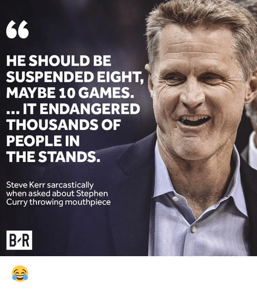 sarcastically: HE SHOULD BE  SUSPENDED EIGHT,  MAYBE 10 GAMES.  IT ENDANGERED  THOUSANDS OF  PEOPLE IN  THE STANDS.  Steve Kerr sarcastically  when asked about Stephen  Curry throwing mouthpiece  B-R 😂