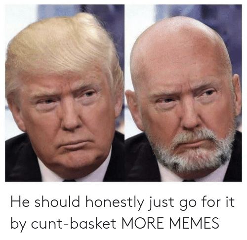 Go For It: He should honestly just go for it by cunt-basket MORE MEMES