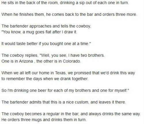 """One Beer: He sits in the back of the room, drinking a sip out of each one in turn  When he finishes them, he comes back to the bar and orders three more.  The bartender approaches and tells the cowboy,  """"You know, a mug goes flat after I draw it.  It would taste better if you bought one at a time.""""  The cowboy replies, """"Well, you see, I have two brothers.  One is in Arizona , the other is in Colorado.  When we all left our home in Texas, we promised that we'd drink this way  to remember the days when we drank together.  So I'm drinking one beer for each of my brothers and one for myself.""""  The bartender admits that this is a nice custom, and leaves it there.  The cowboy becomes a regular in the bar, and always drinks the same way.  He orders three mugs and drinks them in turn."""