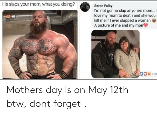 Love, Mother's Day, and Death: He slaps your mom, what you doing?  Søren Falby  I'm not gonna slap anyone's mom... I  love my mom to death and she woul  kill me if I ever slapped a woman  A picture of me and my mon  00598 Mothers day is on May 12th btw, dont forget .