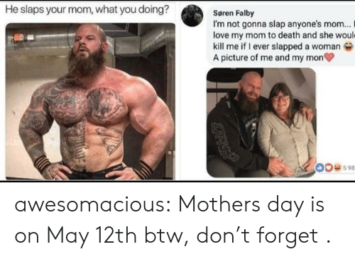 What You Doing: He slaps your mom, what you doing?  Søren Falby  I'm not gonna slap anyone's mom... I  love my mom to death and she woul  kill me if I ever slapped a woman  A picture of me and my mon  00598 awesomacious:  Mothers day is on May 12th btw, don't forget .